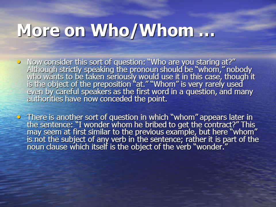 More on Who/Whom … Now consider this sort of question: Who are you staring at Although strictly speaking the pronoun should be whom, nobody who wants to be taken seriously would use it in this case, though it is the object of the preposition at. Whom is very rarely used even by careful speakers as the first word in a question, and many authorities have now conceded the point.