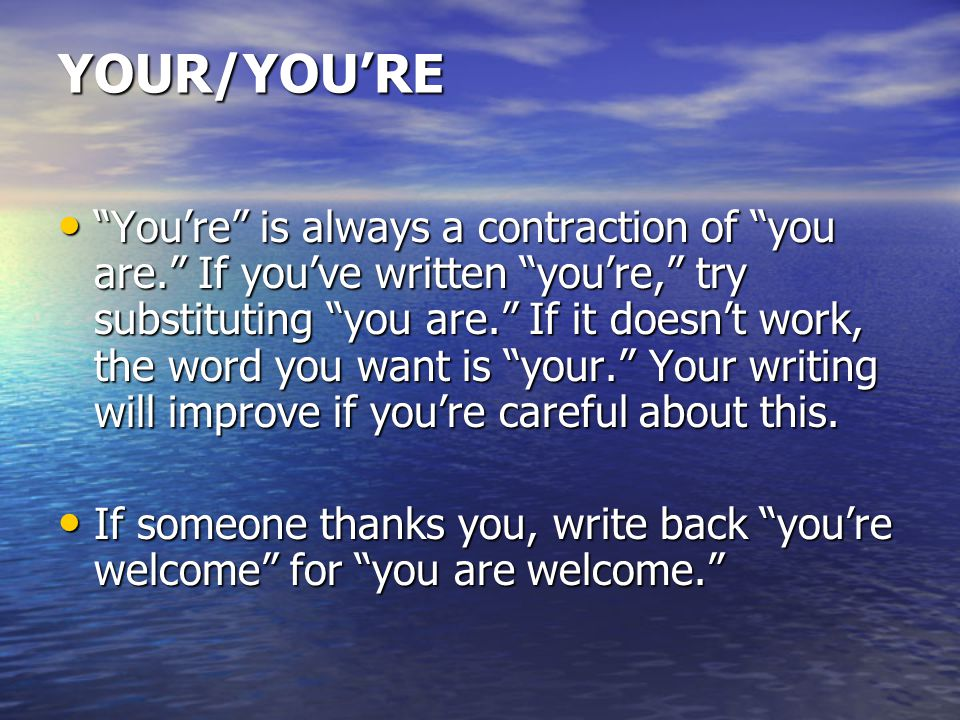 YOUR/YOU'RE You're is always a contraction of you are. If you've written you're, try substituting you are. If it doesn't work, the word you want is your. Your writing will improve if you're careful about this.