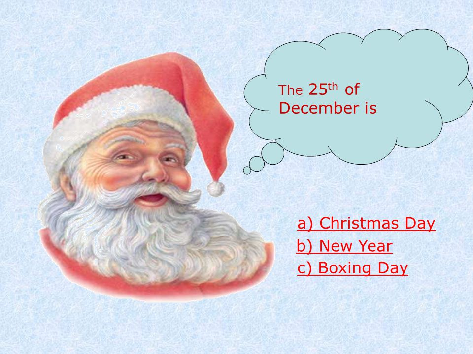The 25 th of December is a) Christmas Day b) New Year c) Boxing Day