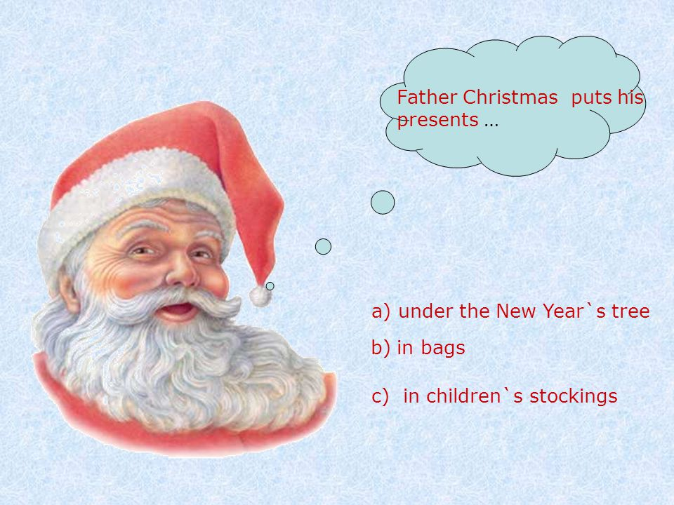 Father Christmas puts his presents … a) under the New Year`s tree b) in bags c) in children`s stockings