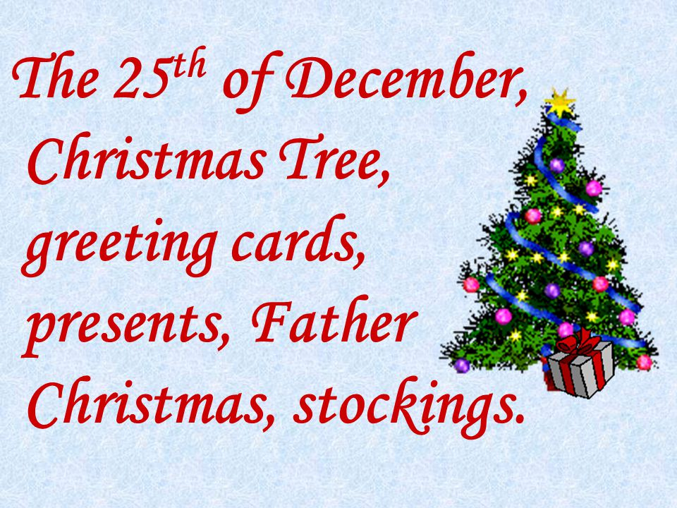 The 25 th of December, Christmas Tree, greeting cards, presents, Father Christmas, stockings.