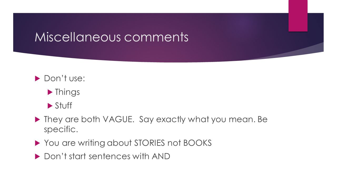 Miscellaneous comments  Don't use:  Things  Stuff  They are both VAGUE.