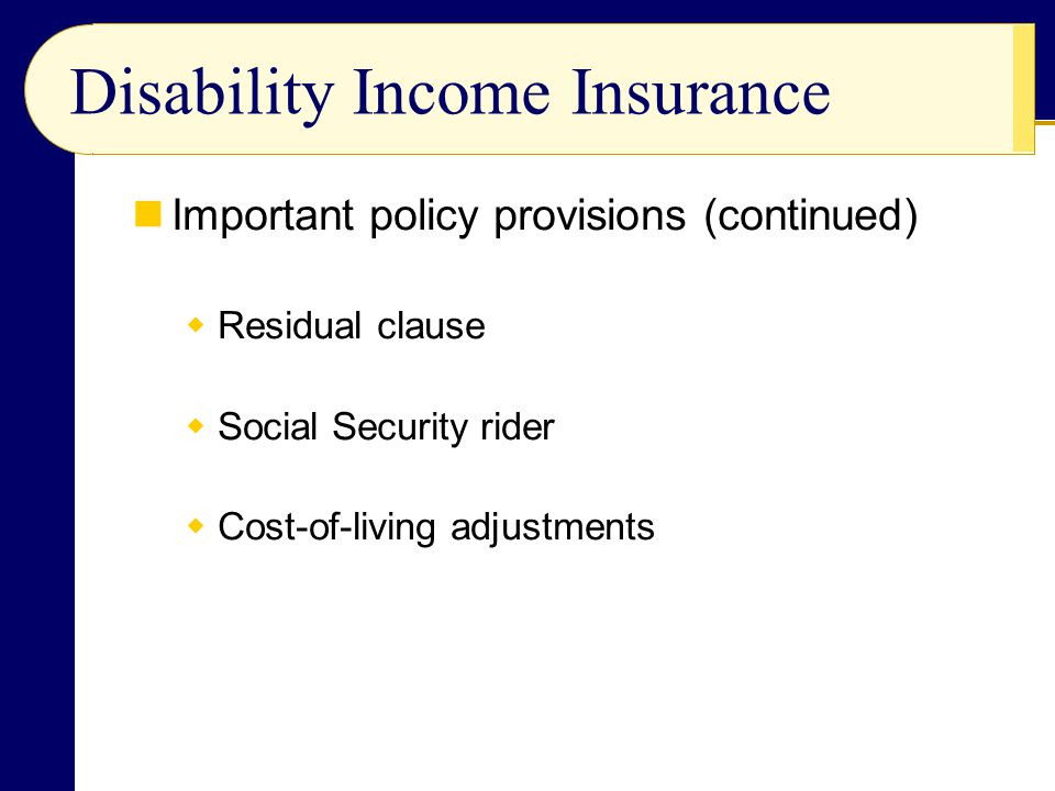 Disability Income Insurance Important policy provisions (continued)  Residual clause  Social Security rider  Cost-of-living adjustments