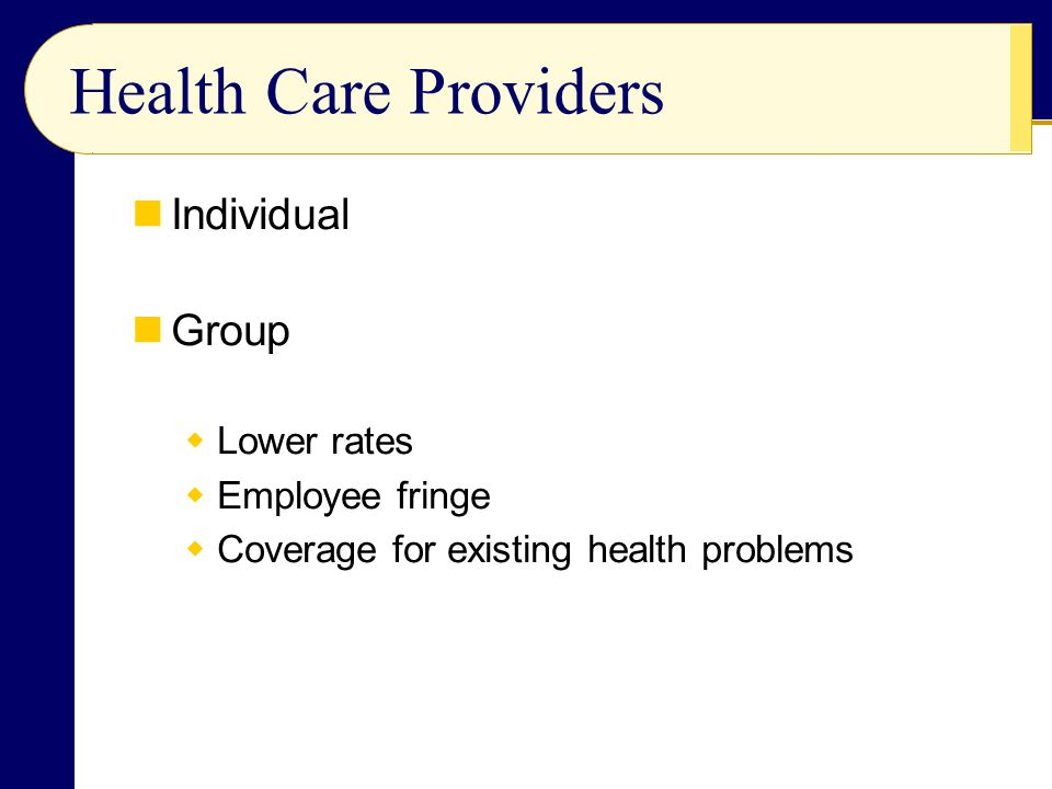 Health Care Providers Individual Group  Lower rates  Employee fringe  Coverage for existing health problems