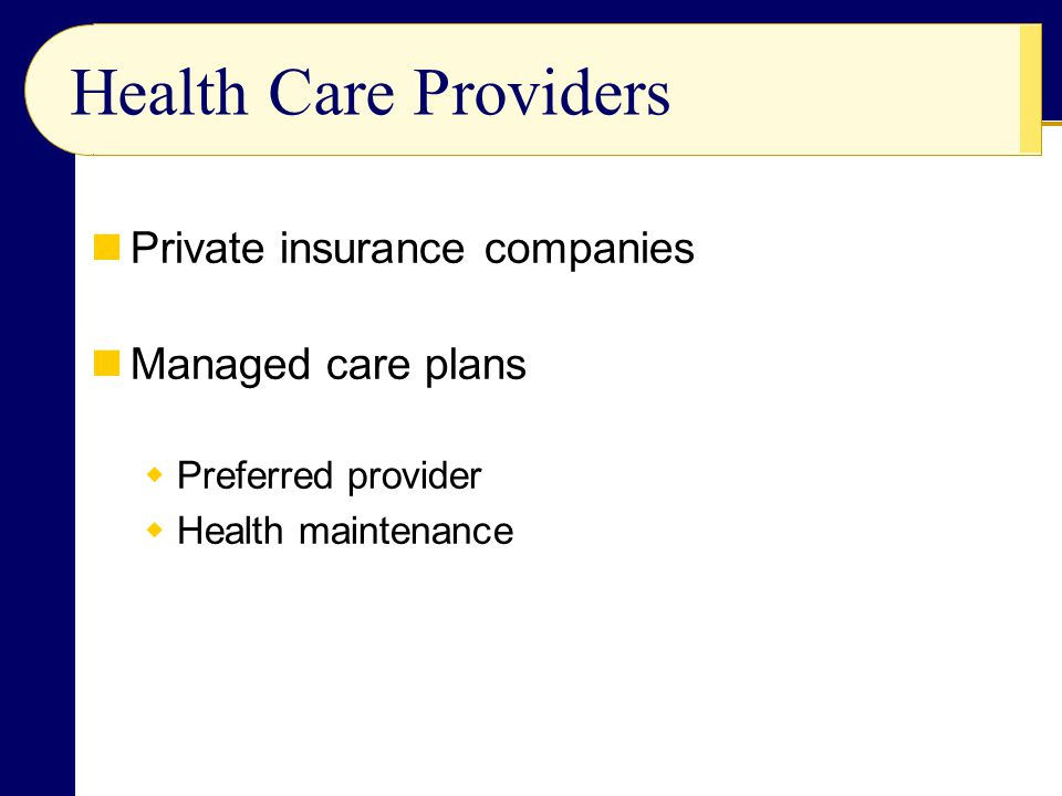 Private insurance companies Managed care plans  Preferred provider  Health maintenance Health Care Providers