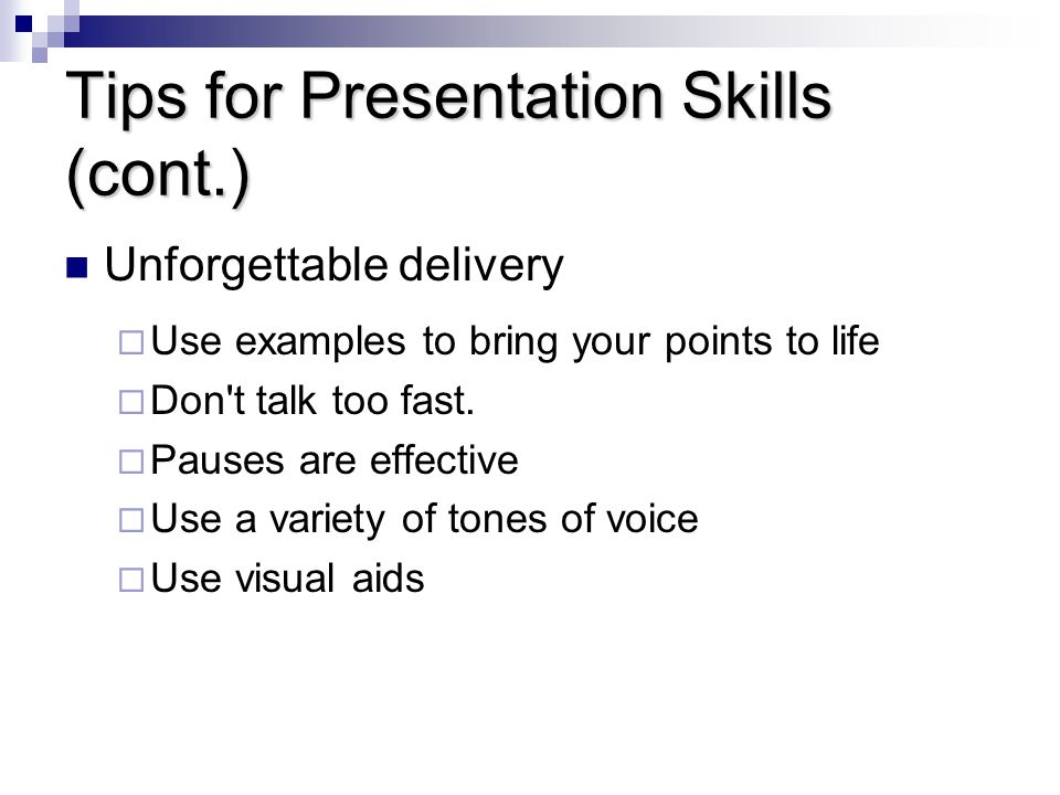 Tips for Presentation Skills (cont.) Unforgettable delivery  Use examples to bring your points to life  Don t talk too fast.