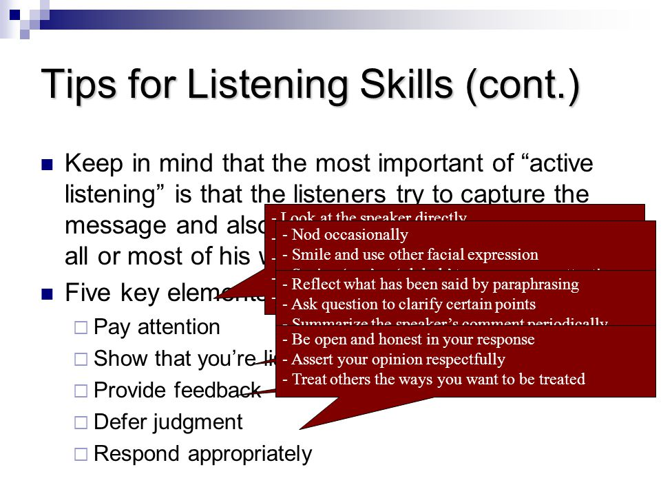 Tips for Listening Skills (cont.) Keep in mind that the most important of active listening is that the listeners try to capture the message and also encourage the speaker to say all or most of his words.