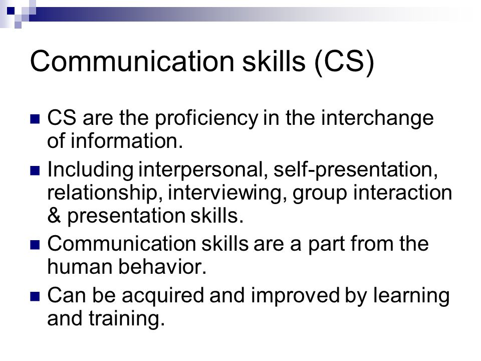 Communication skills (CS) CS are the proficiency in the interchange of information.