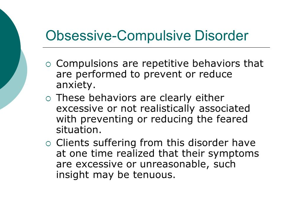Obsessive-Compulsive Disorder  Compulsions are repetitive behaviors that are performed to prevent or reduce anxiety.
