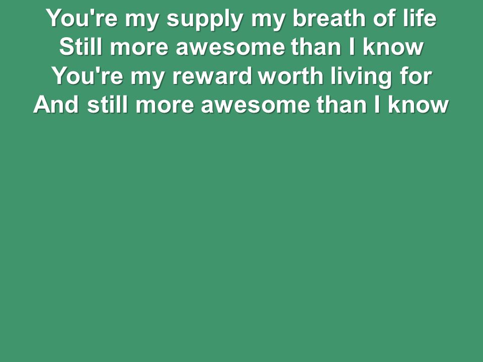 You re my supply my breath of life Still more awesome than I know You re my reward worth living for And still more awesome than I know