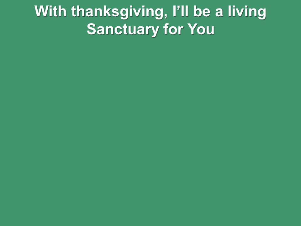 With thanksgiving, I'll be a living Sanctuary for You