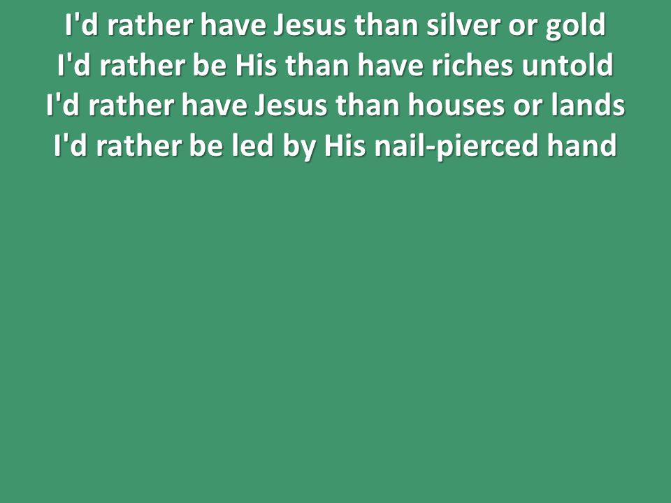 I d rather have Jesus than silver or gold I d rather be His than have riches untold I d rather have Jesus than houses or lands I d rather be led by His nail-pierced hand