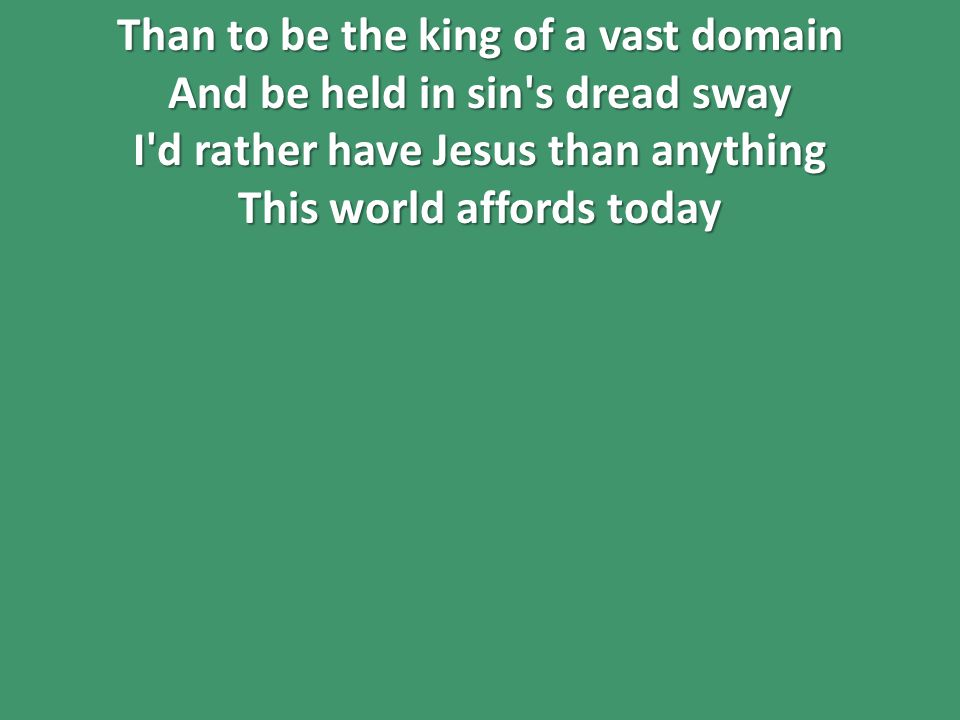 Than to be the king of a vast domain And be held in sin s dread sway I d rather have Jesus than anything This world affords today