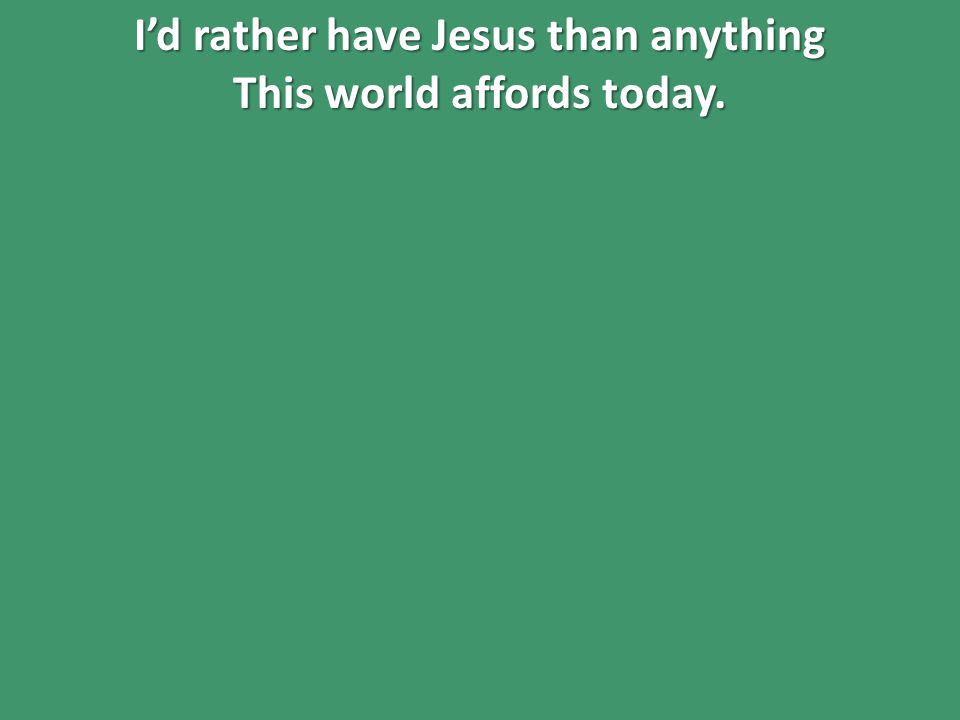 I'd rather have Jesus than anything This world affords today.