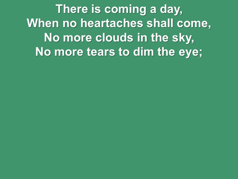 There is coming a day, When no heartaches shall come, No more clouds in the sky, No more tears to dim the eye;