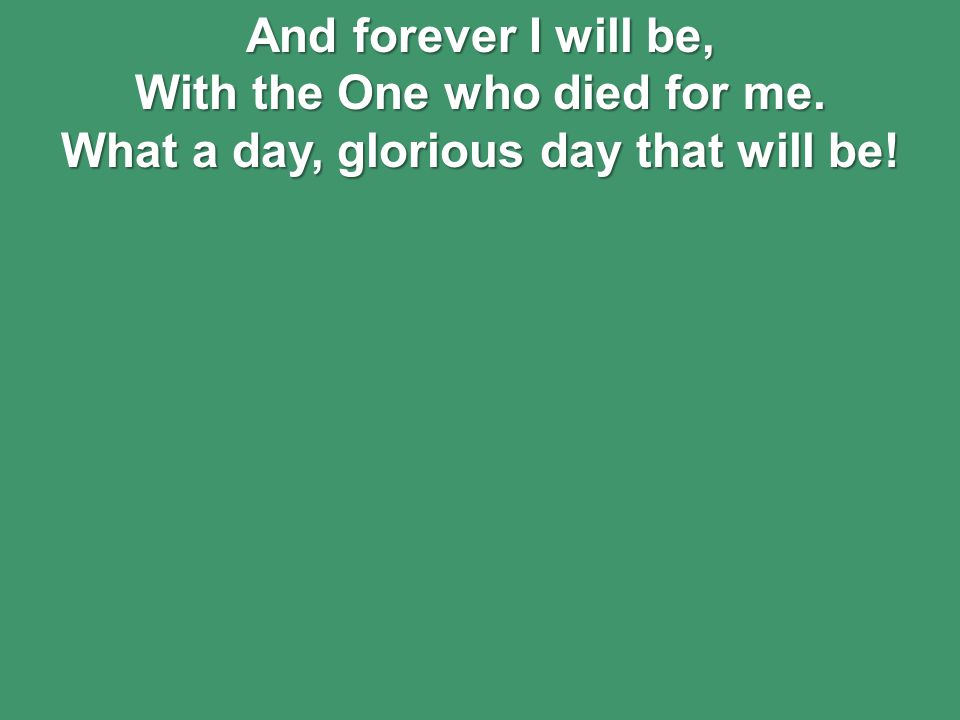 And forever I will be, With the One who died for me. What a day, glorious day that will be!