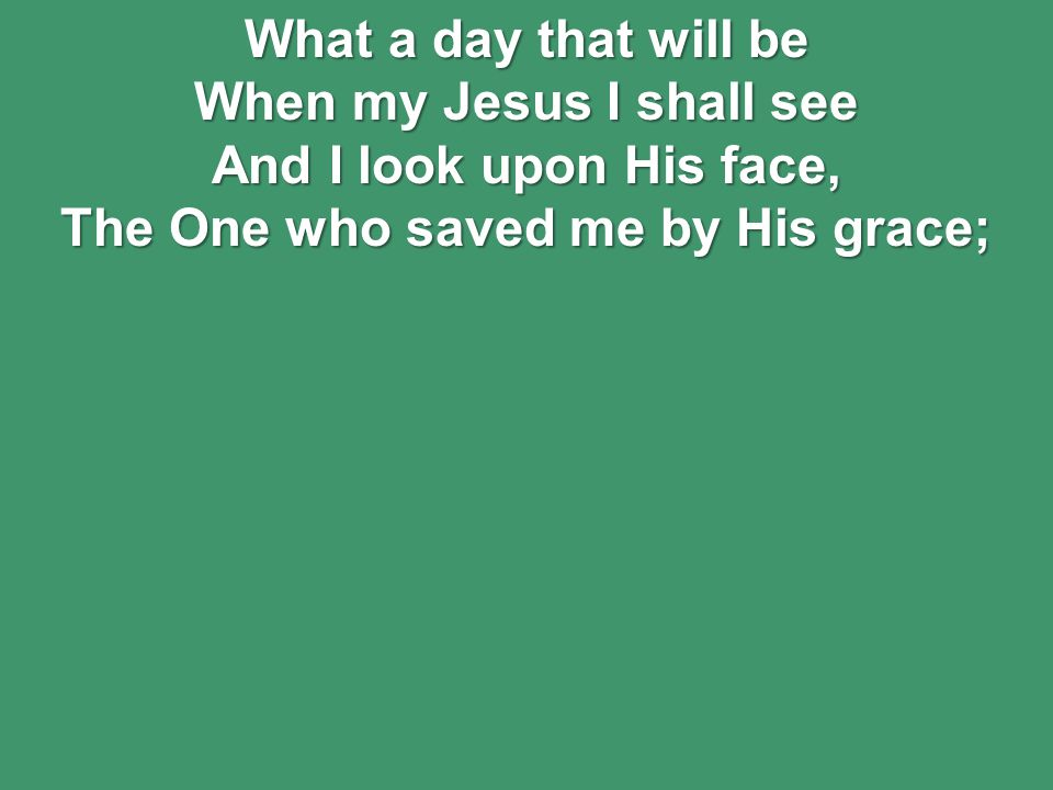 What a day that will be When my Jesus I shall see And I look upon His face, The One who saved me by His grace;