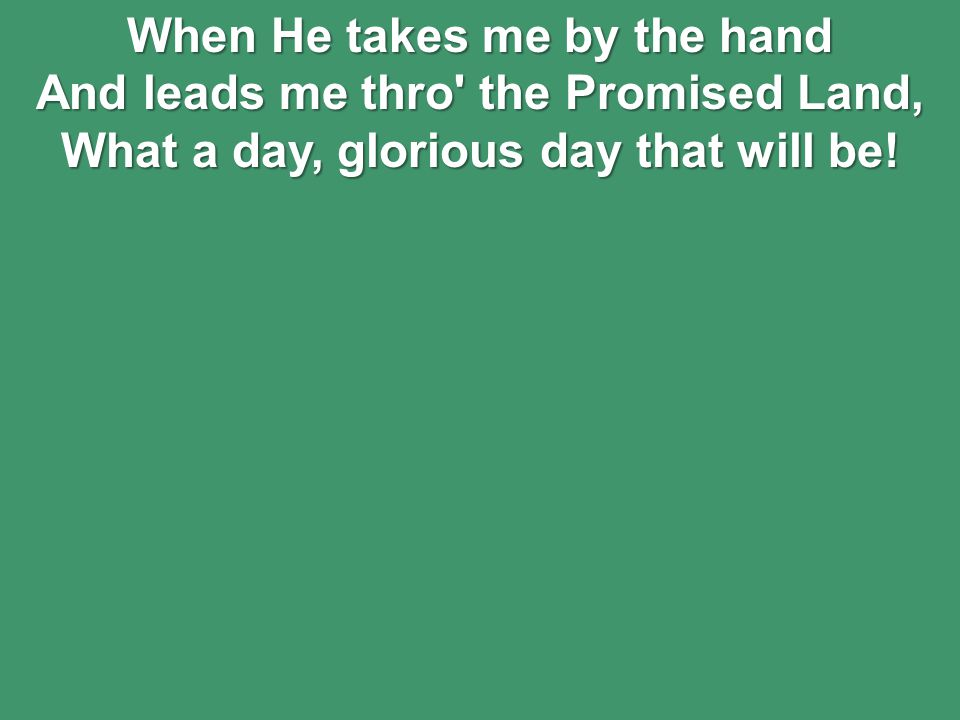 When He takes me by the hand And leads me thro the Promised Land, What a day, glorious day that will be!