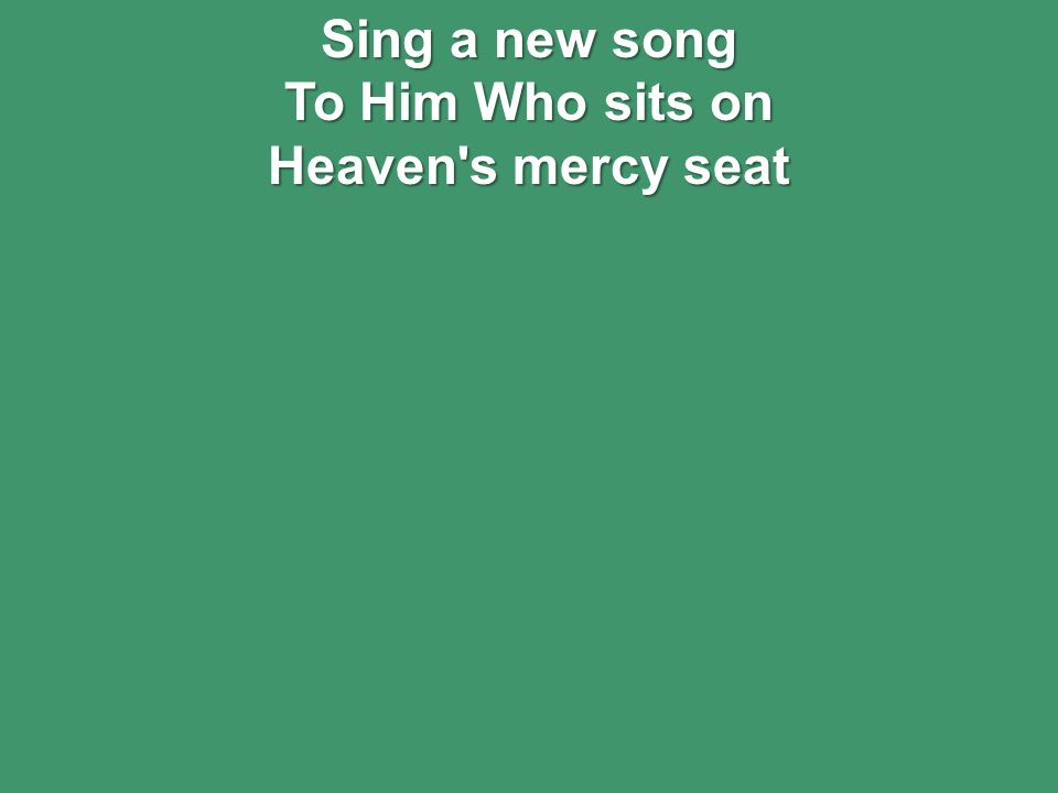 Sing a new song To Him Who sits on Heaven s mercy seat