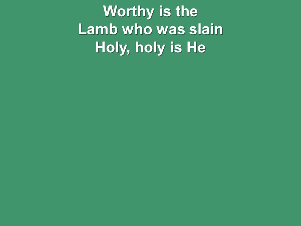 Worthy is the Lamb who was slain Holy, holy is He