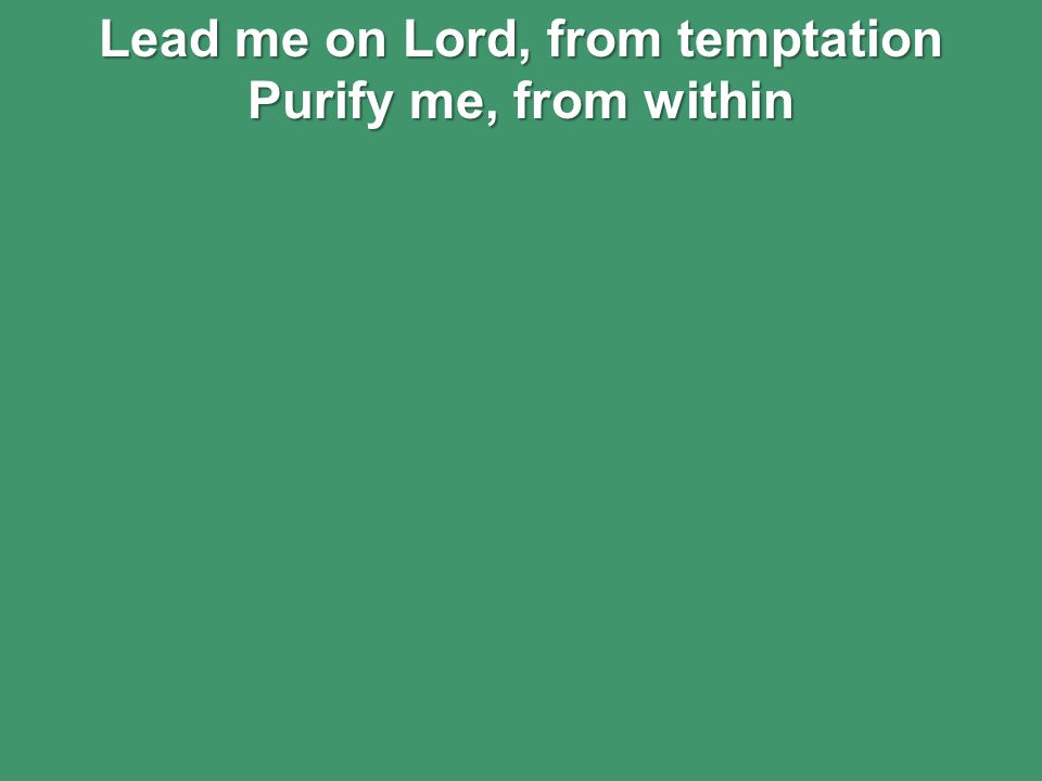 Lead me on Lord, from temptation Purify me, from within