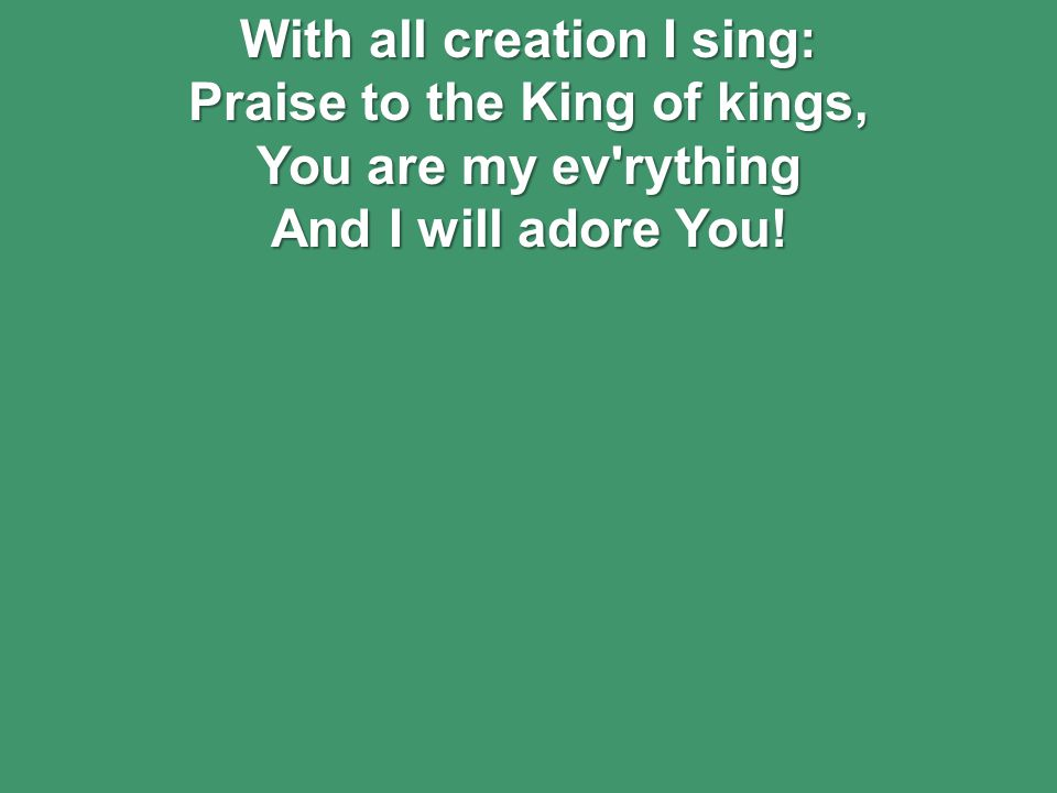 With all creation I sing: Praise to the King of kings, You are my ev rything And I will adore You!