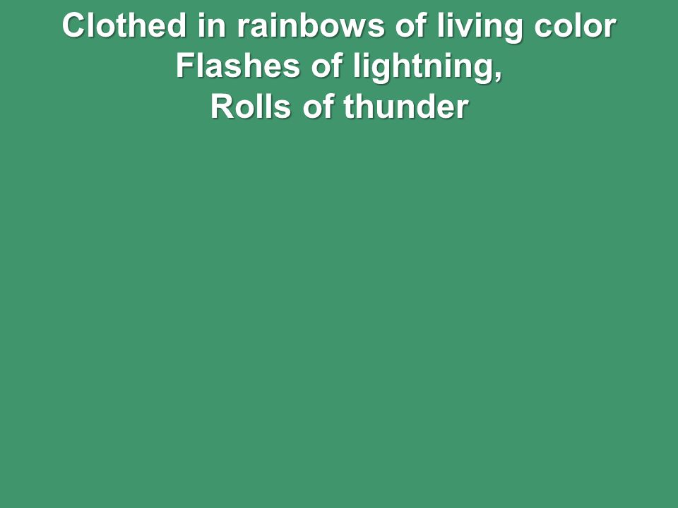 Clothed in rainbows of living color Flashes of lightning, Rolls of thunder