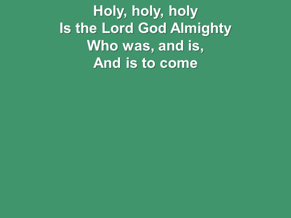 Holy, holy, holy Is the Lord God Almighty Who was, and is, And is to come