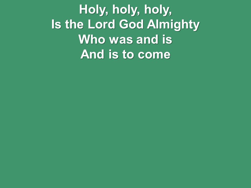 Holy, holy, holy, Is the Lord God Almighty Who was and is And is to come