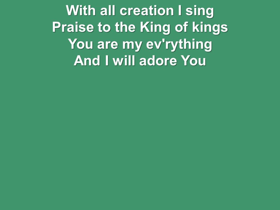 With all creation I sing Praise to the King of kings You are my ev rything And I will adore You