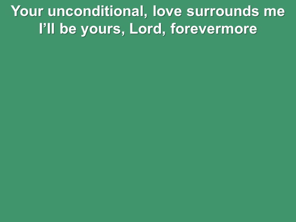 Your unconditional, love surrounds me I'll be yours, Lord, forevermore