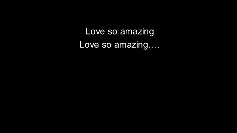 Love so amazing Love so amazing….