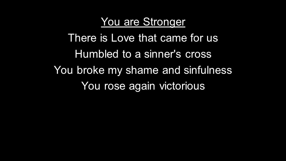 You are Stronger There is Love that came for us Humbled to a sinner s cross You broke my shame and sinfulness You rose again victorious