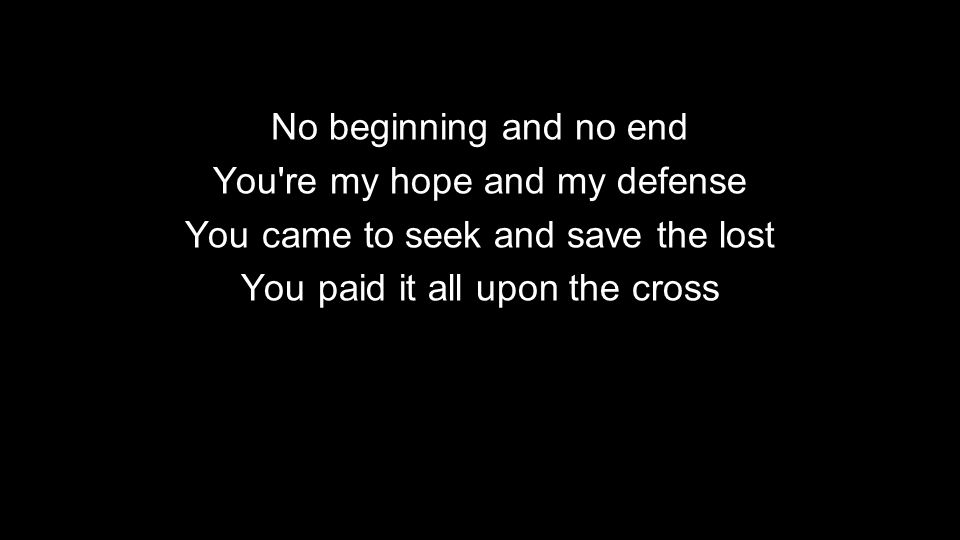 No beginning and no end You re my hope and my defense You came to seek and save the lost You paid it all upon the cross