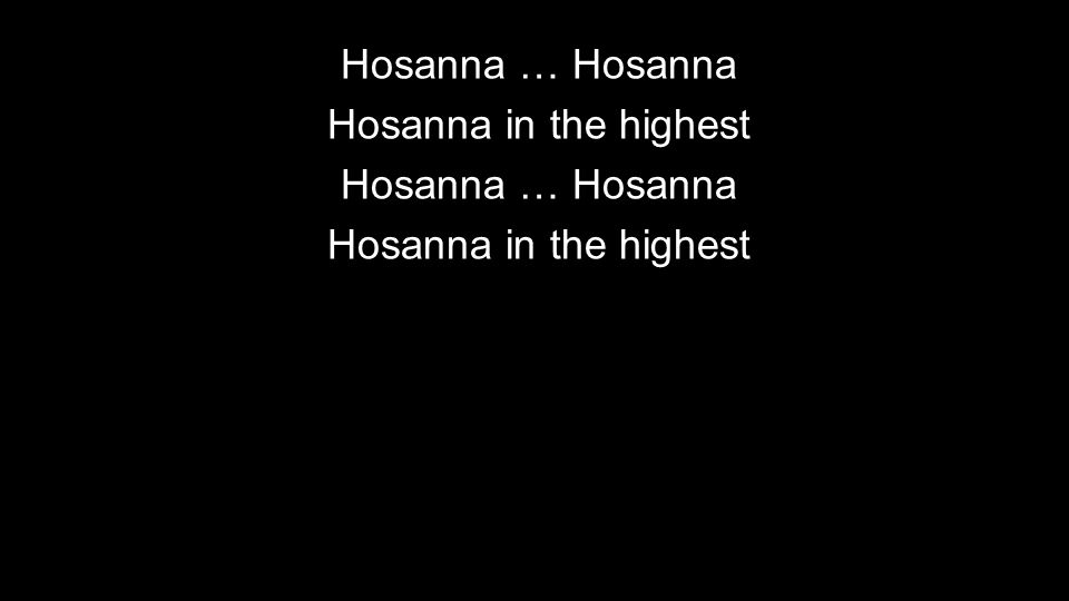 Hosanna … Hosanna Hosanna in the highest Hosanna … Hosanna Hosanna in the highest