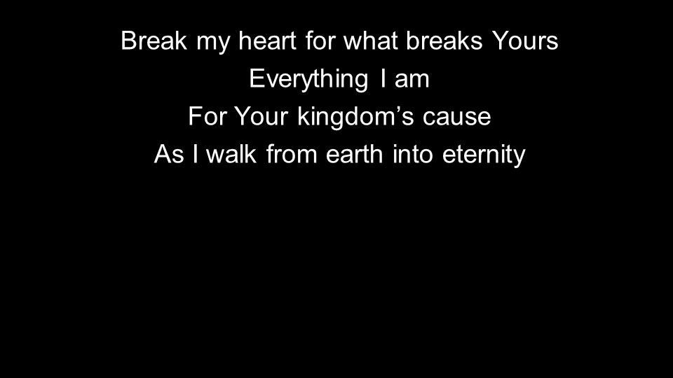 Break my heart for what breaks Yours Everything I am For Your kingdom's cause As I walk from earth into eternity