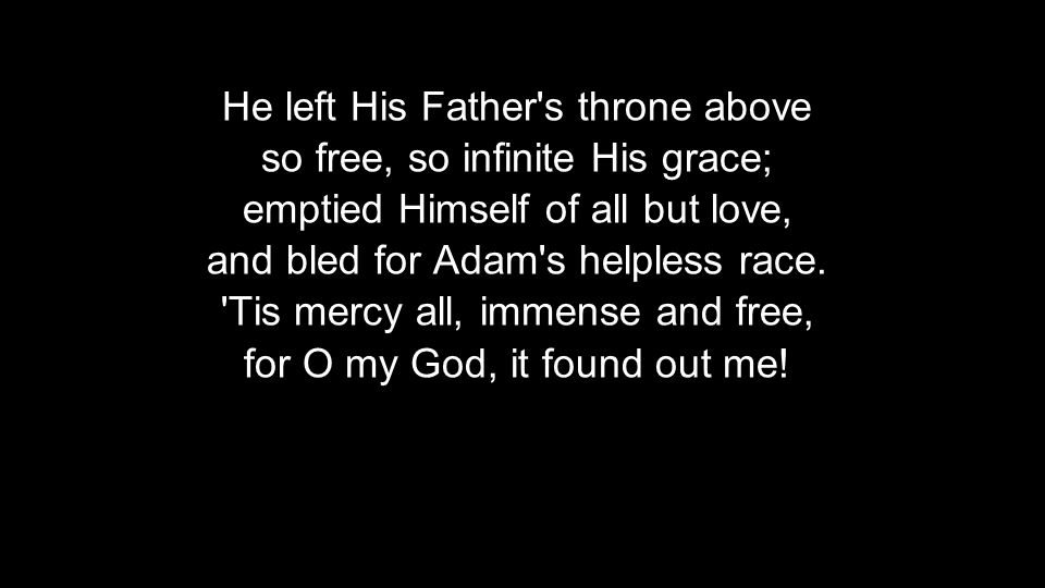 He left His Father s throne above so free, so infinite His grace; emptied Himself of all but love, and bled for Adam s helpless race.