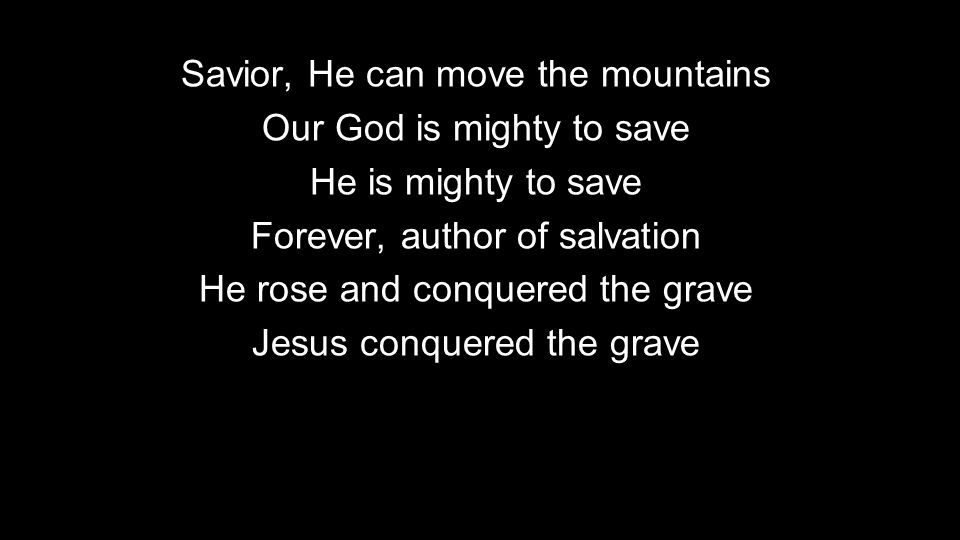 Savior, He can move the mountains Our God is mighty to save He is mighty to save Forever, author of salvation He rose and conquered the grave Jesus conquered the grave