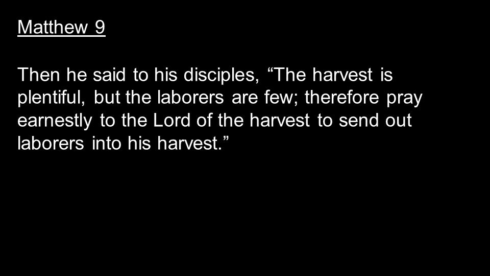 Matthew 9 Then he said to his disciples, The harvest is plentiful, but the laborers are few; therefore pray earnestly to the Lord of the harvest to send out laborers into his harvest.