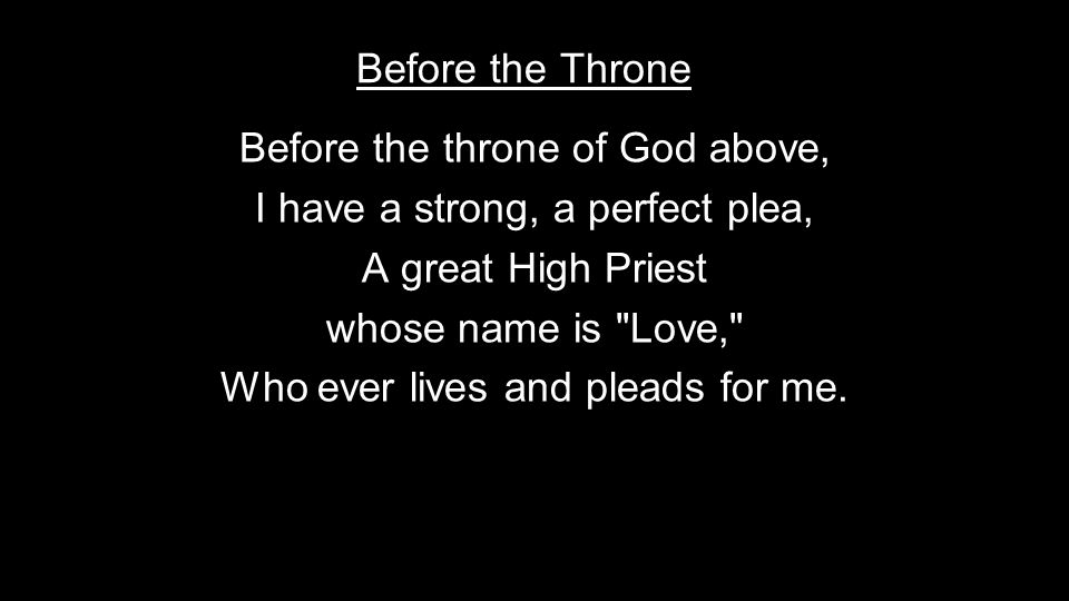 Before the throne of God above, I have a strong, a perfect plea, A great High Priest whose name is Love, Who ever lives and pleads for me.