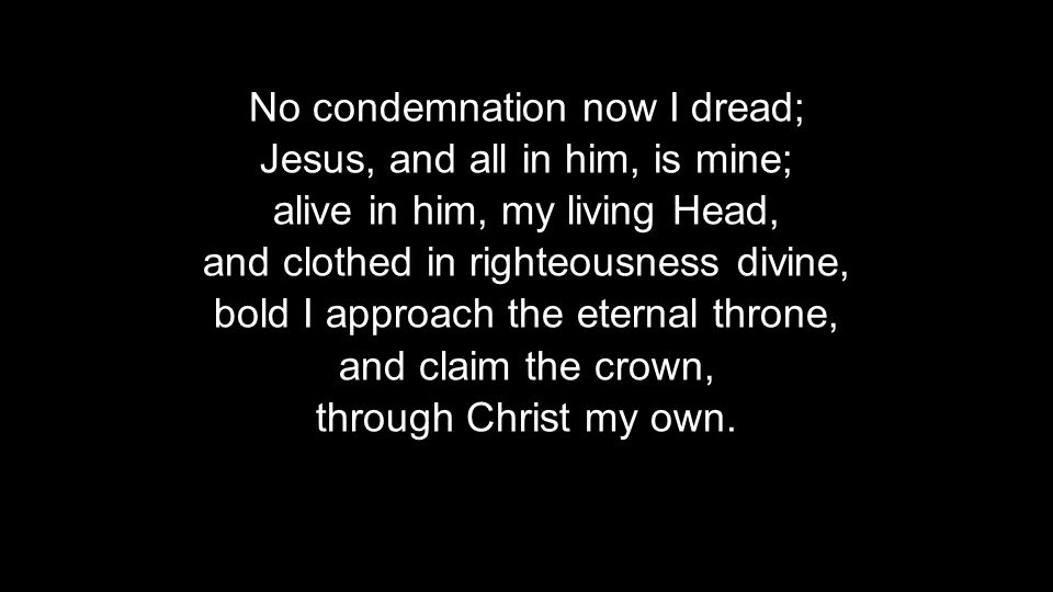 No condemnation now I dread; Jesus, and all in him, is mine; alive in him, my living Head, and clothed in righteousness divine, bold I approach the eternal throne, and claim the crown, through Christ my own.