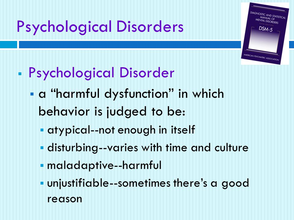 Psychological Disorders  Psychological Disorder  a harmful dysfunction in which behavior is judged to be:  atypical--not enough in itself  disturbing--varies with time and culture  maladaptive--harmful  unjustifiable--sometimes there's a good reason