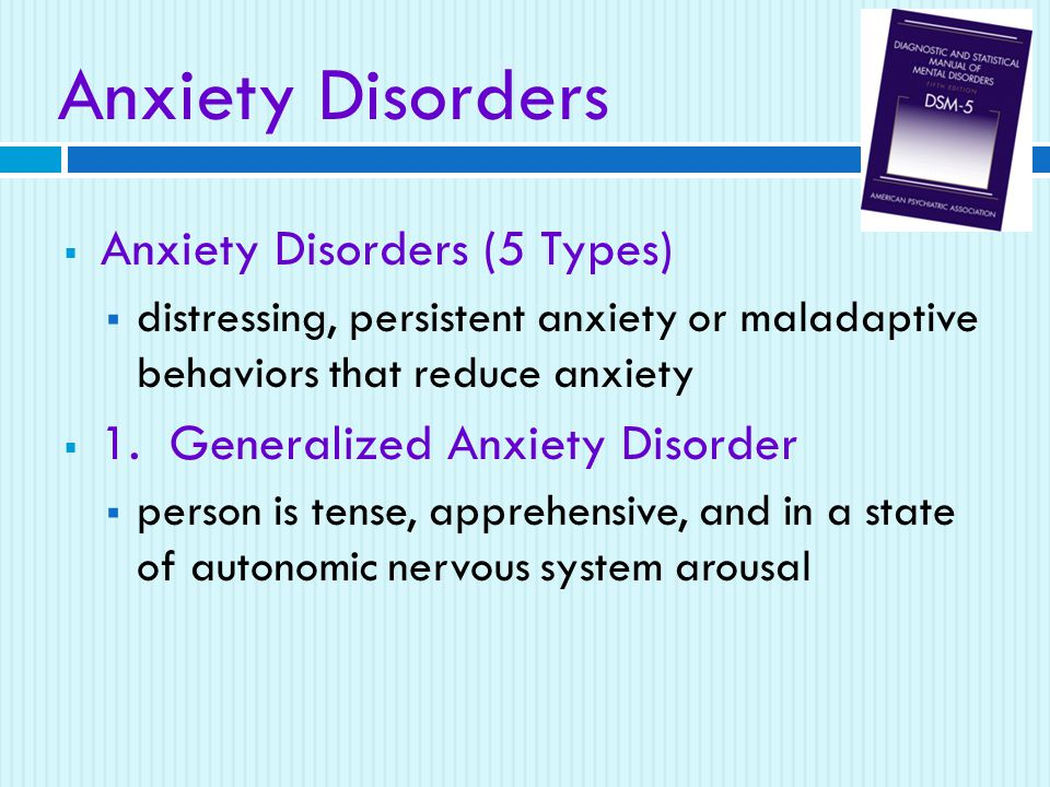 Anxiety Disorders  Anxiety Disorders (5 Types)  distressing, persistent anxiety or maladaptive behaviors that reduce anxiety  1.