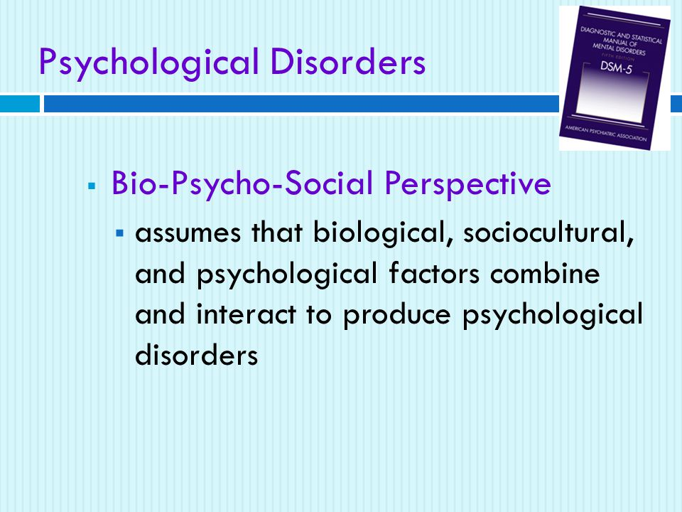 Psychological Disorders  Bio-Psycho-Social Perspective  assumes that biological, sociocultural, and psychological factors combine and interact to produce psychological disorders