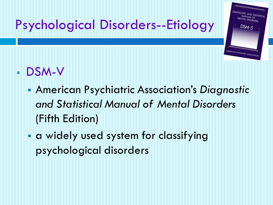 Psychological Disorders--Etiology  DSM-V  American Psychiatric Association's Diagnostic and Statistical Manual of Mental Disorders (Fifth Edition)  a widely used system for classifying psychological disorders