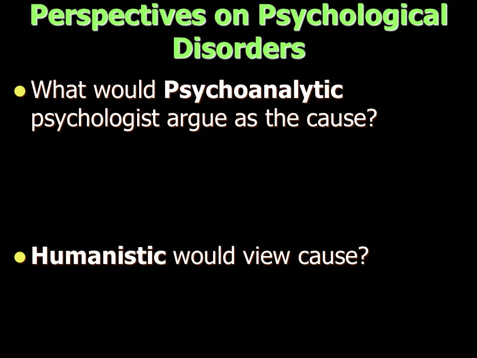 Perspectives on Psychological Disorders What would Psychoanalytic psychologist argue as the cause.