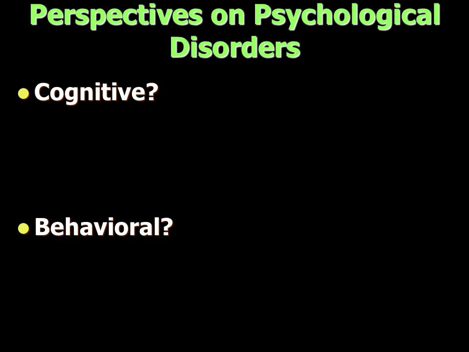 Perspectives on Psychological Disorders Cognitive Cognitive Behavioral Behavioral