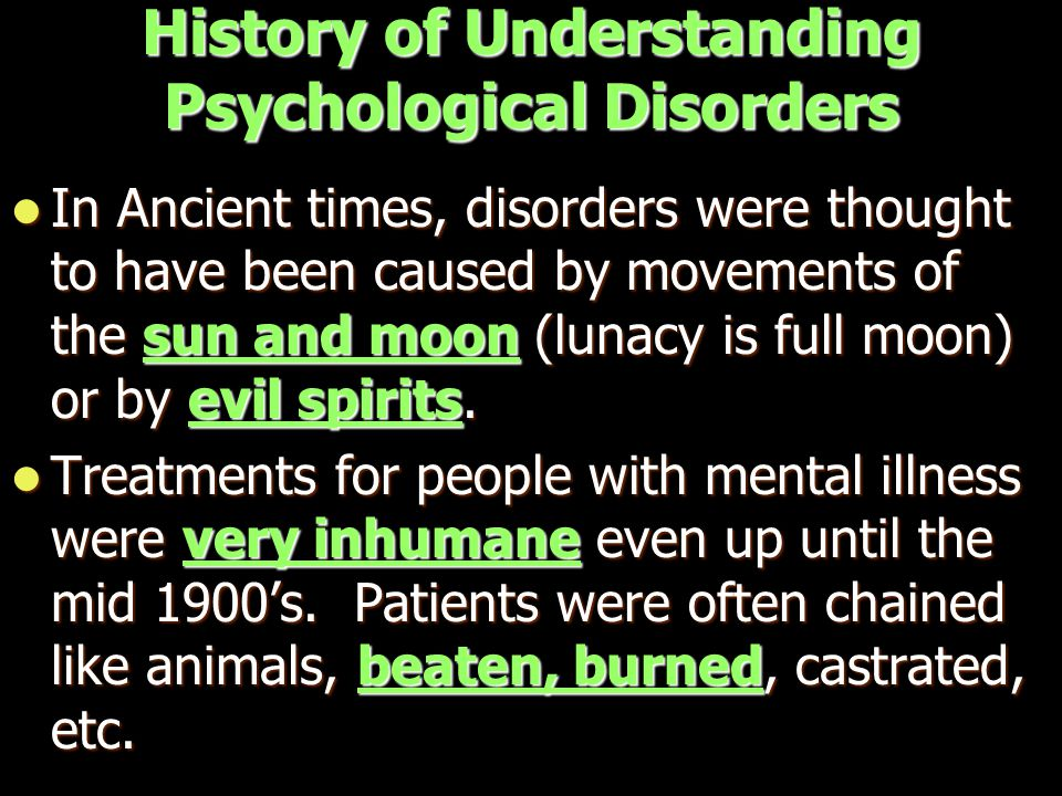 History of Understanding Psychological Disorders In Ancient times, disorders were thought to have been caused by movements of the sun and moon (lunacy is full moon) or by evil spirits.