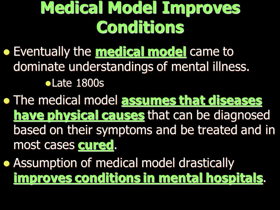 Medical Model Improves Conditions Eventually the medical model came to dominate understandings of mental illness.