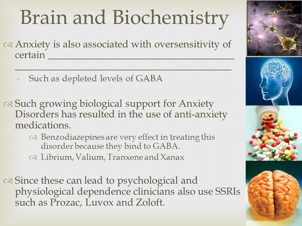  Anxiety is also associated with oversensitivity of certain _____________________________________ ___________________________________________ -Such as depleted levels of GABA  Such growing biological support for Anxiety Disorders has resulted in the use of anti-anxiety medications.